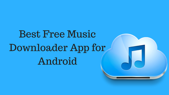 10 Best Free Music Downloader Apps For Android- 2018