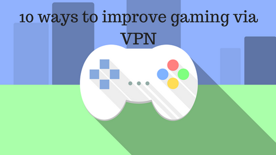 10 ways to improve gaming via VPN