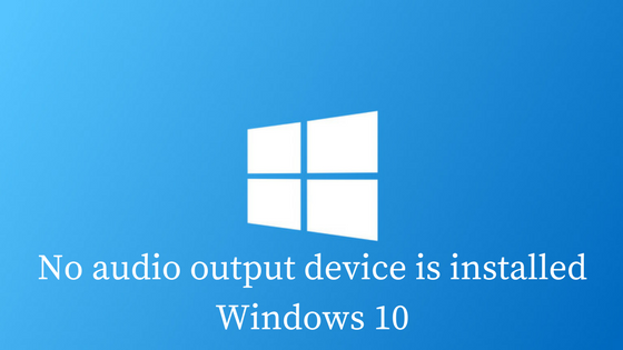 No Audio Output Device is Installed on Windows 10