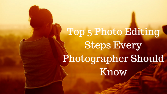 Top 5 Photo Editing Steps Every Photographer Should Know