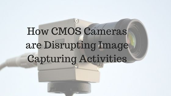 How CMOS Cameras are Disrupting Image Capturing Activities