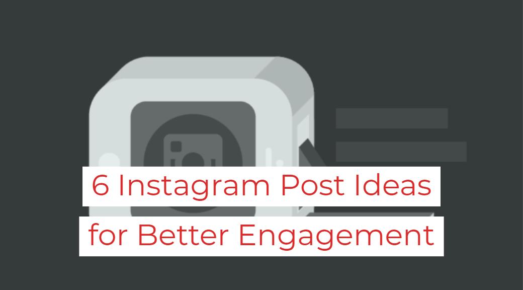 6 Instagram Post Ideas for Better Engagement