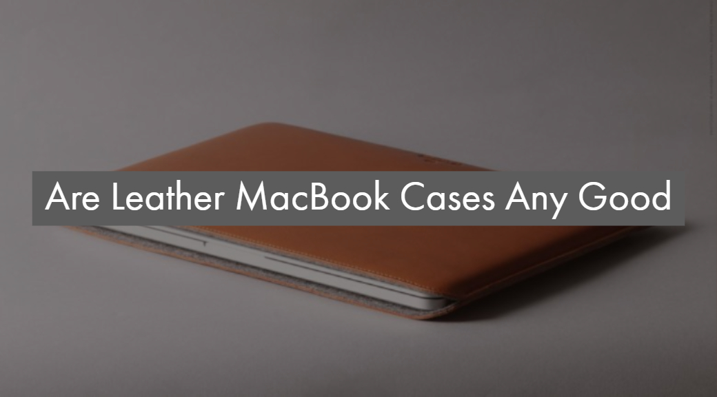 Are Leather MacBook Cases Any Good