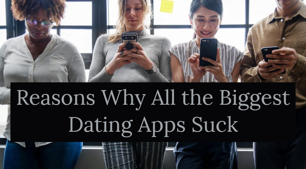 Reasons Why All the Biggest Dating Apps Suck