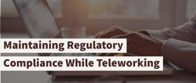 Maintaining Regulatory Compliance While Teleworking