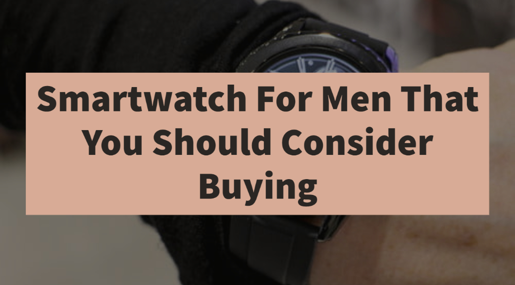 Smartwatch For Men That You Should Consider Buying