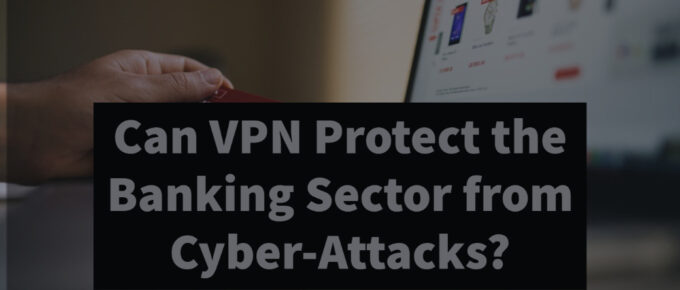 Can VPN Protect the Banking Sector from Cyber-Attacks