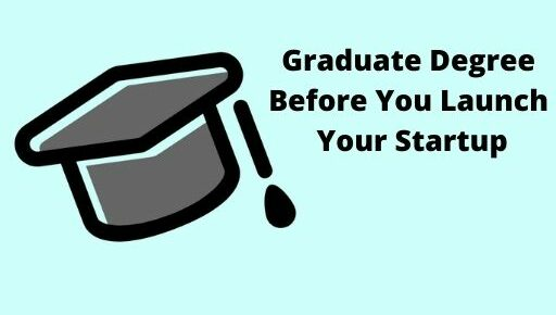 Graduate Degree Before You Launch Your Startup